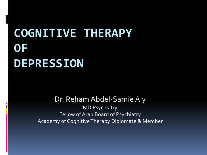 COGNITIVE THERAPYOFDEPRESSION         Dr. Reham Abdel-Samie Aly                    MD Psychiatry          Fellow of Arab B...