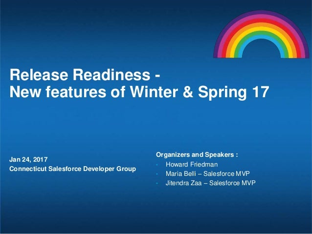 Release Readiness - New features of Winter & Spring 17 Jan 24, 2017 Connecticut Salesforce Developer Group Organizers and ...