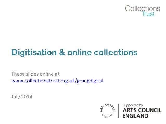 Digitisation & online collections These slides online at www.collectionstrust.org.uk/goingdigital July 2014