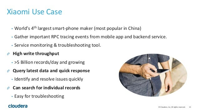© Cloudera, Inc. All rights reserved. 13 Xiaomi Use Case • World's 4th largest smart-phone maker (most popular in China) •...