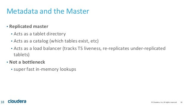 © Cloudera, Inc. All rights reserved. 18 Metadata and the Master • Replicated master • Acts as a tablet directory • Acts a...