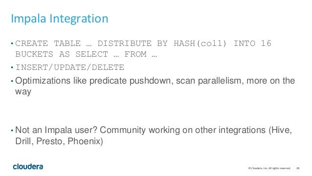 © Cloudera, Inc. All rights reserved. 28 Impala Integration • CREATE TABLE … DISTRIBUTE BY HASH(col1) INTO 16 BUCKETS AS S...