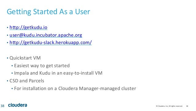 © Cloudera, Inc. All rights reserved. 38 Getting Started As a User • http://getkudu.io • user@kudu.incubator.apache.org • ...