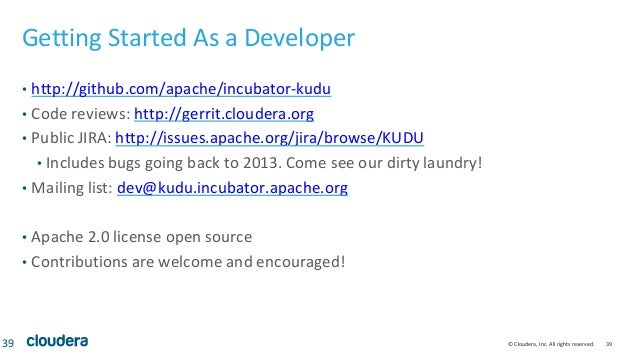 © Cloudera, Inc. All rights reserved. 39 Getting Started As a Developer • http://github.com/apache/incubator-kudu • Code r...