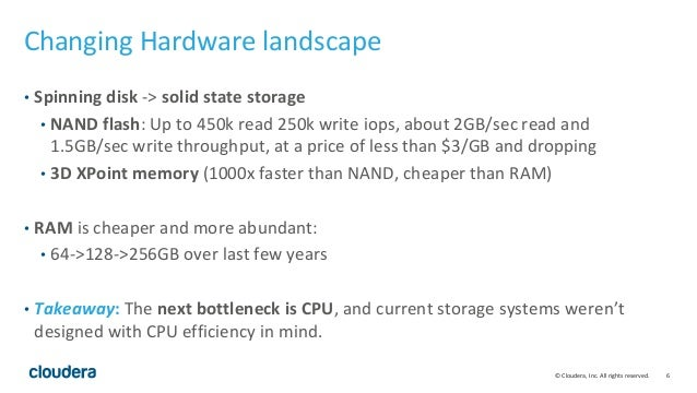 © Cloudera, Inc. All rights reserved. 6 Changing Hardware landscape • Spinning disk -> solid state storage • NAND flash: U...