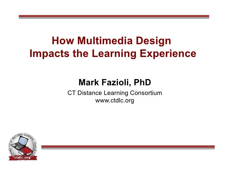 How Multimedia Design  Impacts the Learning Experience Mark Fazioli, PhD CT Distance Learning Consortium www.ctdlc.org