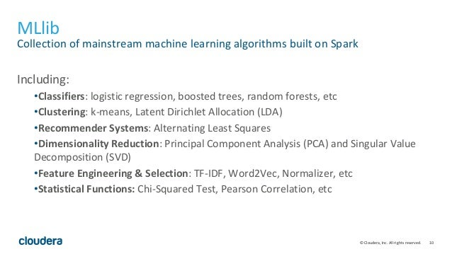 10© Cloudera, Inc. All rights reserved. MLlib Collection of mainstream machine learning algorithms built on Spark Includin...