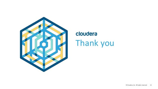13© Cloudera, Inc. All rights reserved. Thank you