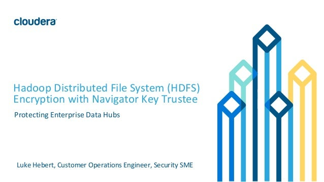 1© Cloudera, Inc. All rights reserved. Hadoop Distributed File System (HDFS) Encryption with Navigator Key Trustee Protect...