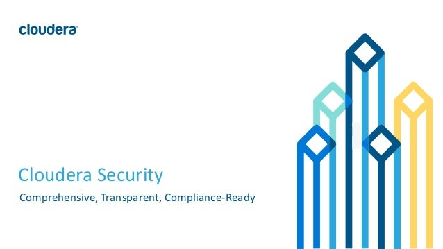 1© Cloudera, Inc. All rights reserved. Cloudera Security Comprehensive, Transparent, Compliance-Ready