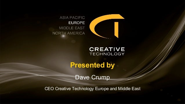 Presented by Dave Crump CEO Creative Technology Europe and Middle East