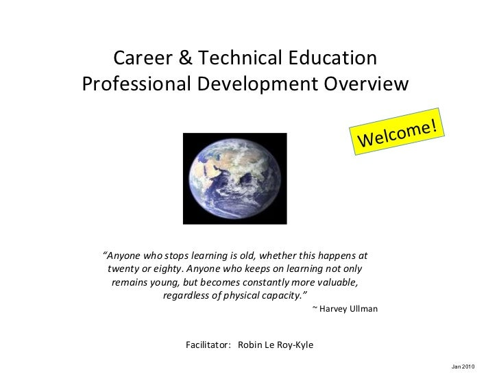 """Career & Technical Education Professional Development Overview Facilitator:  Robin Le Roy-Kyle Welcome! """" Anyone who stops..."""
