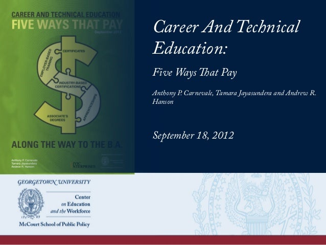 Career And Technical Education: Five Ways That Pay Anthony P. Carnevale, Tamara Jayasundera and Andrew R. Hanson September...