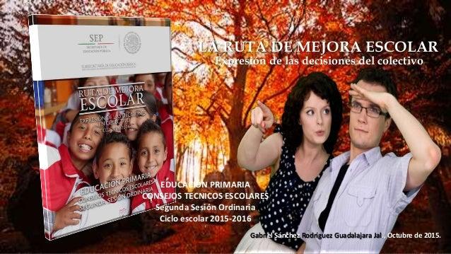 EDUCACIÓN PRIMARIA CONSEJOS TECNICOS ESCOLARES Segunda Sesión Ordinaria Ciclo escolar 2015-2016 Gabriel Sánchez Rodríguez ...