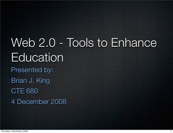 Web 2.0 - Tools to Enhance          Education          Presented by:          Brian J. King          CTE 680          4 De...