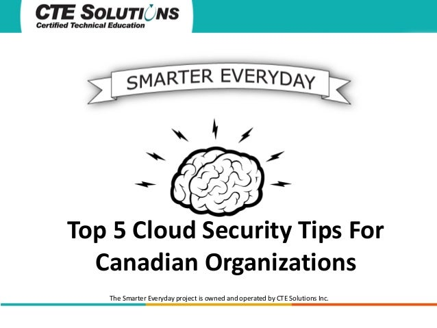 Top 5 Cloud Security Tips For Canadian Organizations The Smarter Everyday project is owned and operated by CTE Solutions I...
