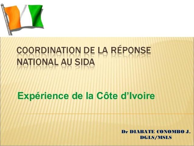 Expérience de la Côte d'Ivoire  Dr DIABATE CONOMBO J. DGLS/MSLS