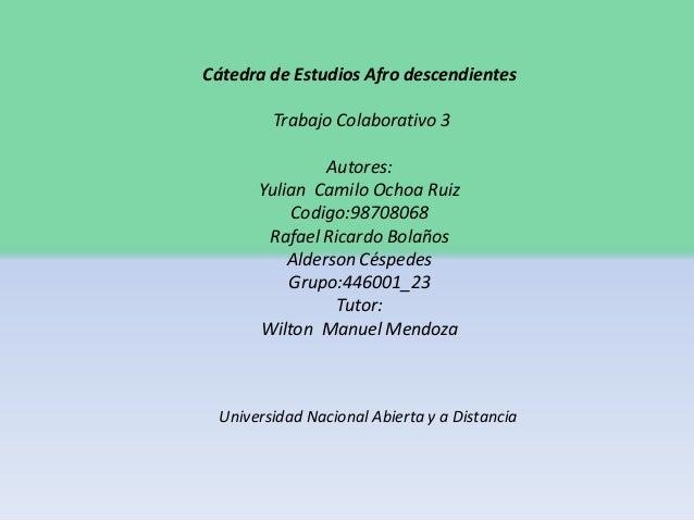Cátedra de Estudios Afro descendientes Trabajo Colaborativo 3 Autores: Yulian Camilo Ochoa Ruiz Codigo:98708068 Rafael Ric...
