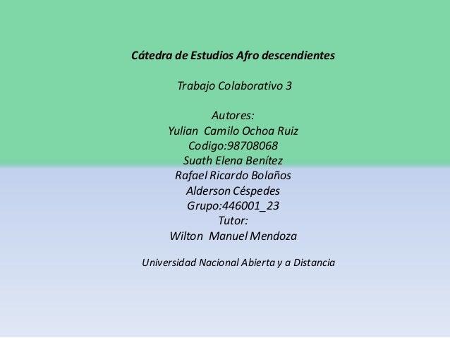 Cátedra de Estudios Afro descendientes Trabajo Colaborativo 3 Autores: Yulian Camilo Ochoa Ruiz Codigo:98708068 Suath Elen...