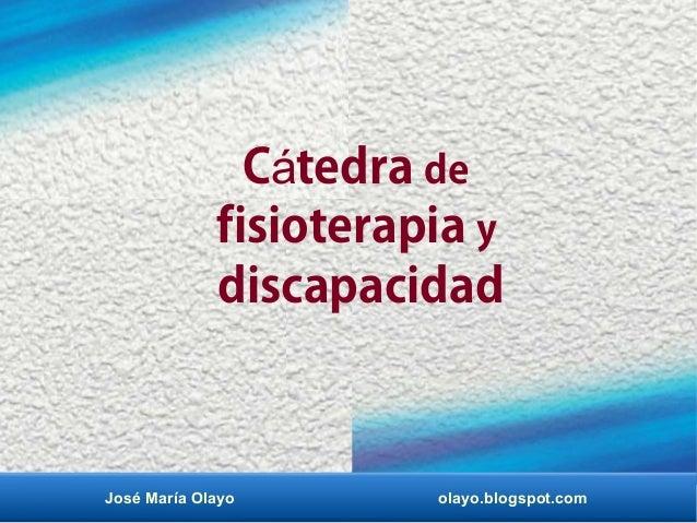 C tedraá de fisioterapia y discapacidad José María Olayo olayo.blogspot.com