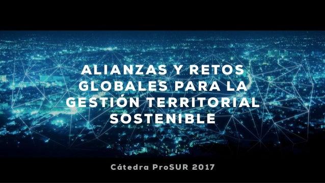 ALIANZAS Y RETOS GLOBALES PARA LA GESTIÓN TERRITORIAL SOSTENIBLE Cátedra ProSUR 2017