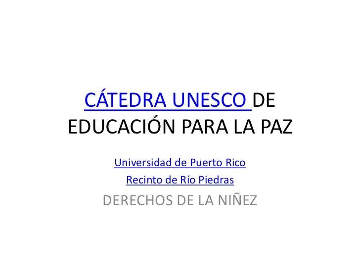 CÁTEDRA UNESCO DEEDUCACIÓN PARA LA PAZ    Universidad de Puerto Rico      Recinto de Río Piedras   DERECHOS DE LA NIÑEZ