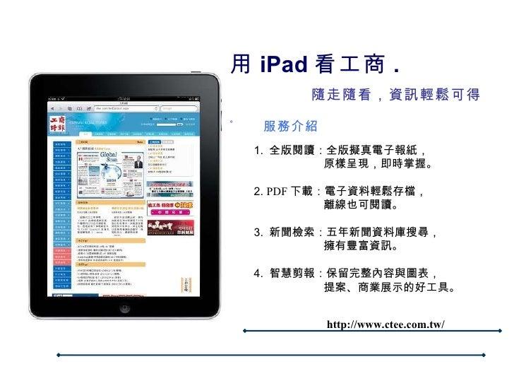 用 iPad 看工商 .    隨走隨看,資訊輕鬆可得 。 服務介紹 1.  全版閱讀:全版擬真電子報紙,   原樣呈現,即時掌握。 2.  PDF 下載:電子資料輕鬆存檔,   離線也可閱讀。 3.  新聞檢索:五年新聞資料庫搜尋,   擁有...
