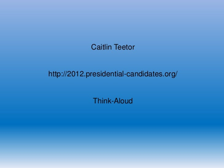 Caitlin Teetorhttp://2012.presidential-candidates.org/             Think-Aloud