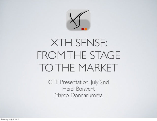 XTH SENSE: FROMTHE STAGE TOTHE MARKET CTE Presentation, July 2nd Heidi Boisvert Marco Donnarumma Tuesday, July 2, 2013