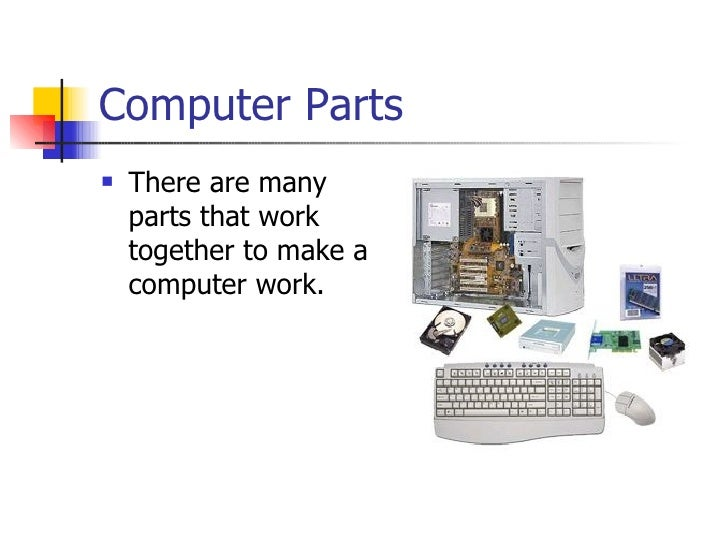 Computer Parts   There are many    parts that work    together to make a    computer work.