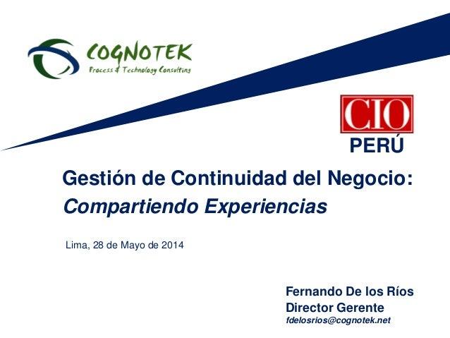 Fernando De los Ríos Director Gerente fdelosrios@cognotek.net Gestión de Continuidad del Negocio: Compartiendo Experiencia...