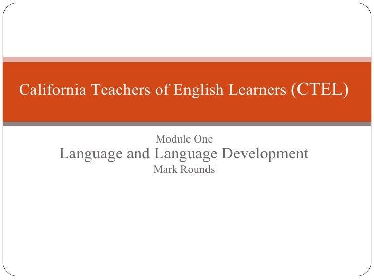 Module One Language and Language Development Mark Rounds California Teachers of English Learners  (CTEL)