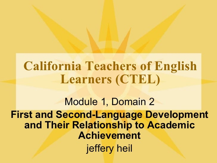 California Teachers of English Learners (CTEL) Module 1, Domain 2 First and Second-Language Development and Their Relation...