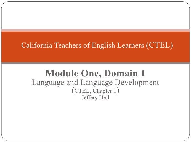 Module One, Domain 1 Language and Language Development ( CTEL, Chapter 1 ) Jeffery Heil California Teachers of English Lea...