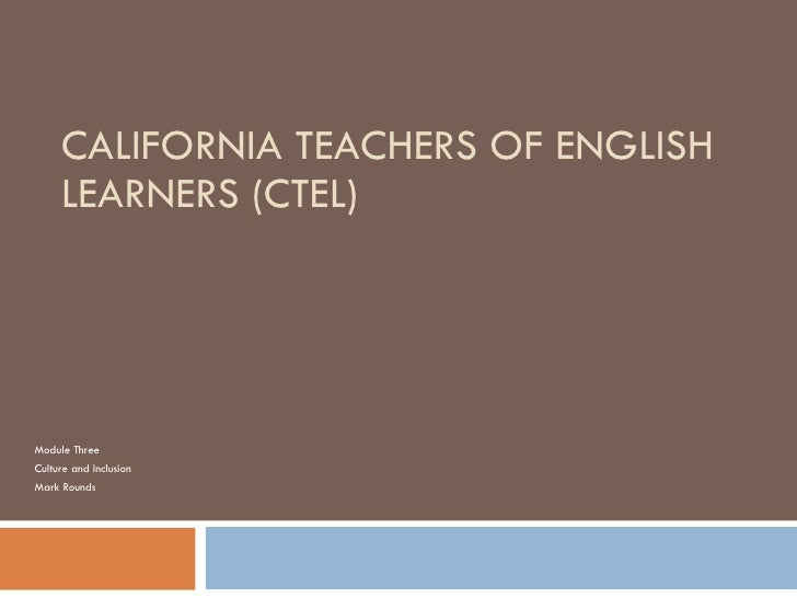 CALIFORNIA TEACHERS OF ENGLISH LEARNERS (CTEL) Module Three Culture and Inclusion Mark Rounds