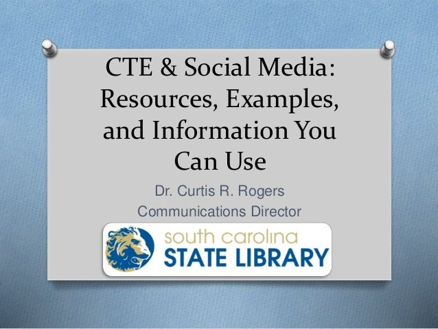 CTE & Social Media: Resources, Examples, and Information You Can Use Dr. Curtis R. Rogers Communications Director