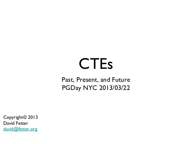 CTEs                   Past, Present, and Future                   PGDay NYC 2013/03/22Copyright© 2013David Fetterdavid@fe...