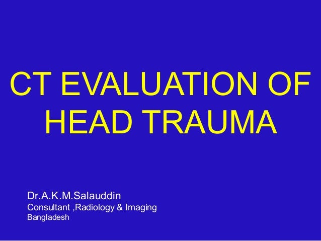 CT EVALUATION OF HEAD TRAUMA Dr.A.K.M.Salauddin Consultant ,Radiology & Imaging Bangladesh
