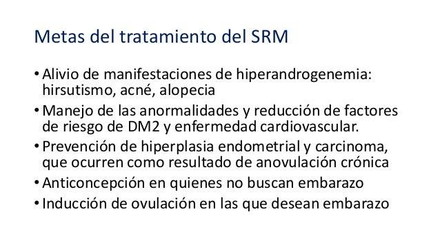 Metas del tratamiento del SRM • Alivio de manifestaciones de hiperandrogenemia: hirsutismo, acné, alopecia • Manejo de las...