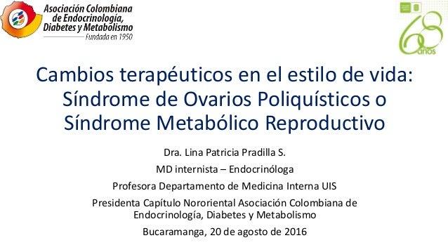 Cambios terapéuticos en el estilo de vida: Síndrome de Ovarios Poliquísticos o Síndrome Metabólico Reproductivo Dra. Lina ...