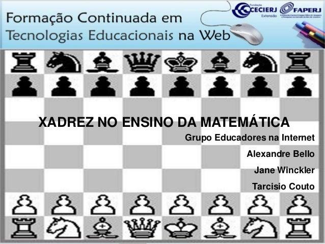 XADREZ NO ENSINO DA MATEMÁTICA Grupo Educadores na Internet Alexandre Bello  Jane Winckler Tarcisio Couto