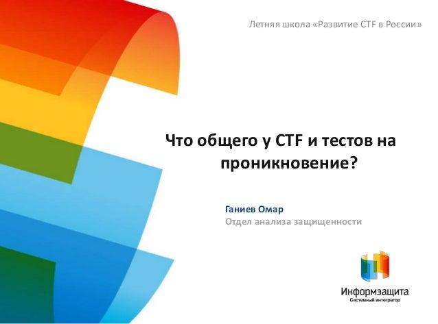 Что общего у CTF и тестов на проникновение? Летняя школа «Развитие CTF в России» Ганиев Омар Отдел анализа защищенности