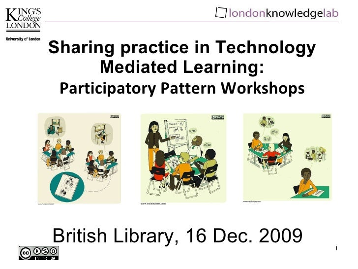 British Library, 16 Dec. 2009 Sharing practice in Technology Mediated Learning: Participatory Pattern Workshops