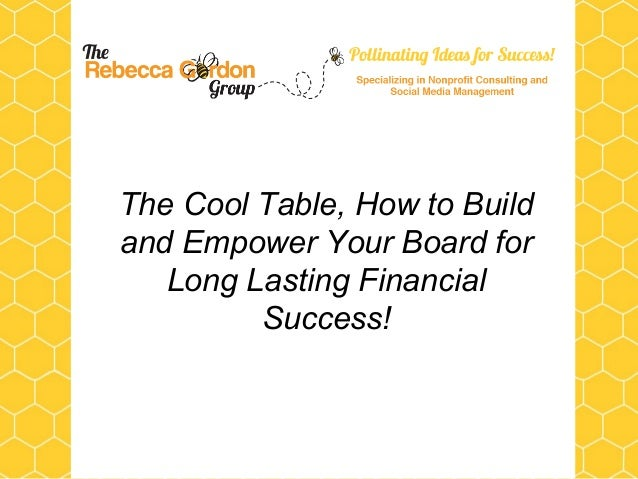 The Cool Table, How to Buildand Empower Your Board for   Long Lasting Financial         Success!