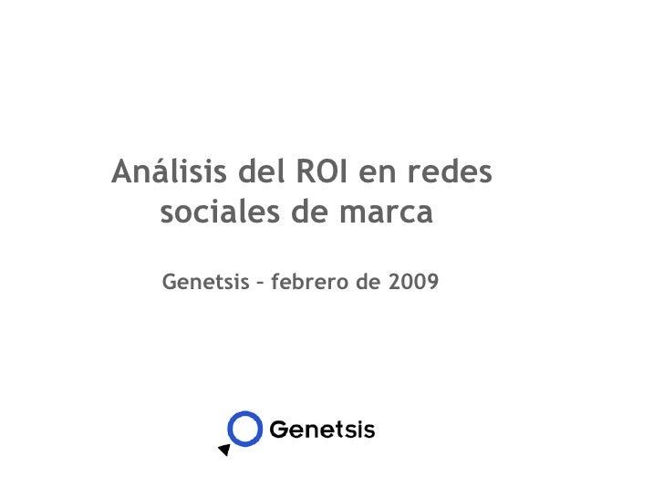 Análisis del ROI en redes sociales de marca  <ul><li>Genetsis – febrero de 2009 </li></ul>