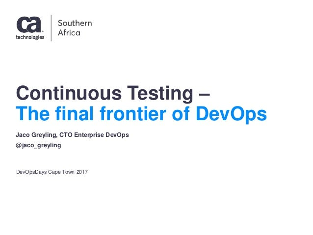 Continuous Testing – The final frontier of DevOps DevOpsDays Cape Town 2017 Jaco Greyling, CTO Enterprise DevOps @jaco_gre...