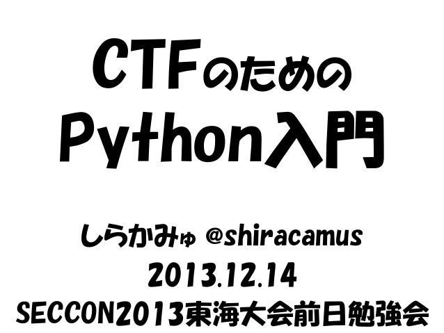 CTFのための Python入門 しらかみゅ @shiracamus 2013.12.14 SECCON2013東海大会前日勉強会