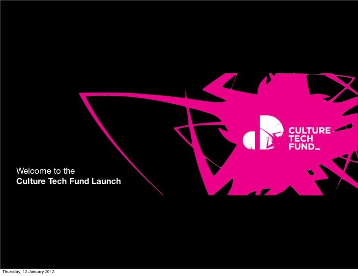 Welcome to the      Culture Tech Fund LaunchThursday, 12 January 2012