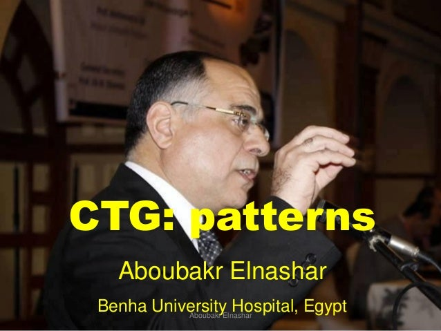 CTG: patterns Aboubakr Elnashar Benha University Hospital, EgyptAboubakr Elnashar