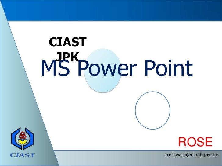 CIAST JPKMS Power Point                ROSE           rosilawati@ciast.gov.my